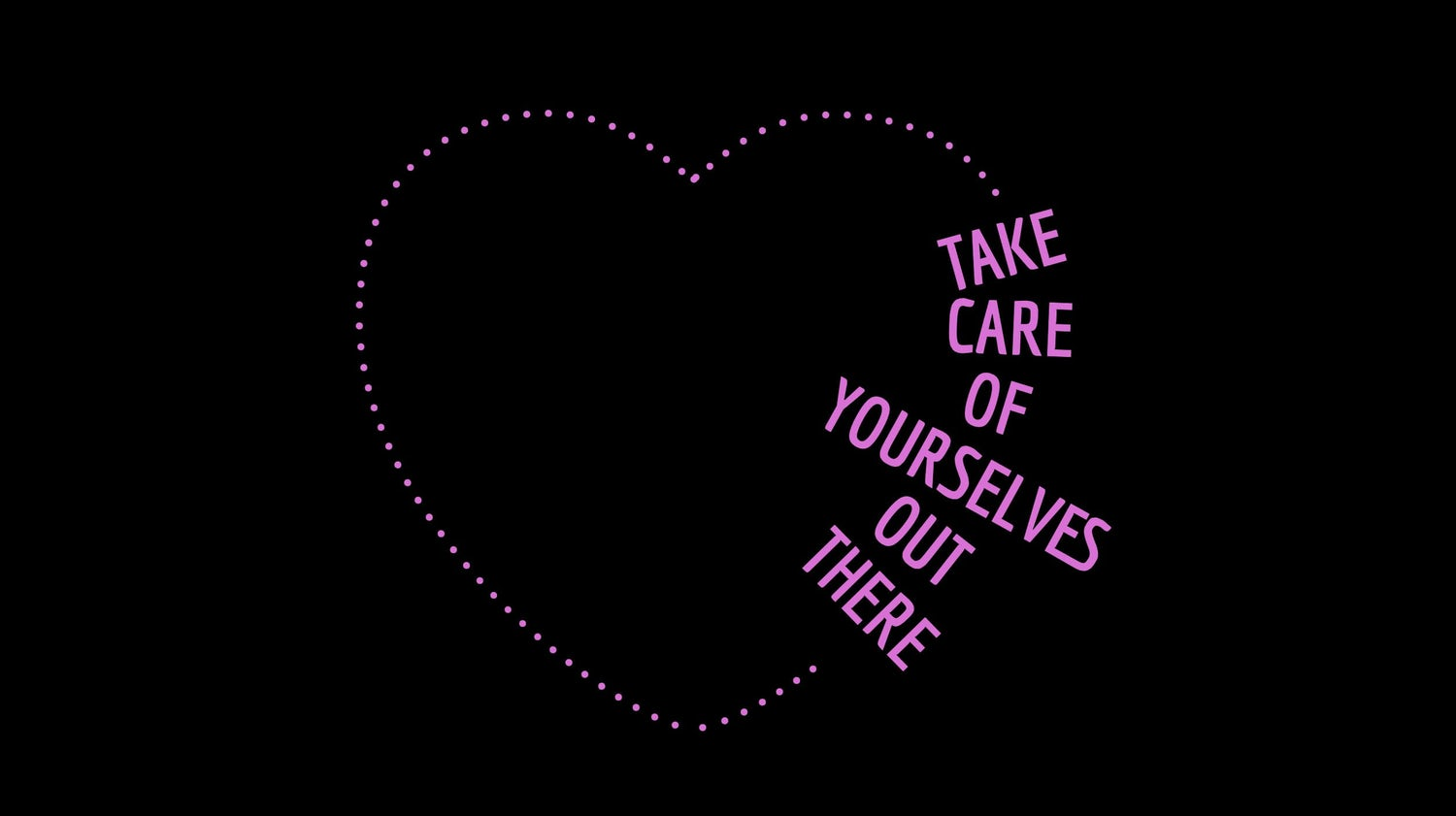 """take care of yourselves out there"" in text pokes out of a dashed pink heart"
