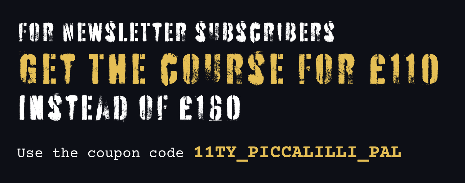 For Newsletter subscribers, get The course for £130, instead of £160. Use the coupon code 11TY_PICCALILLI_PAL